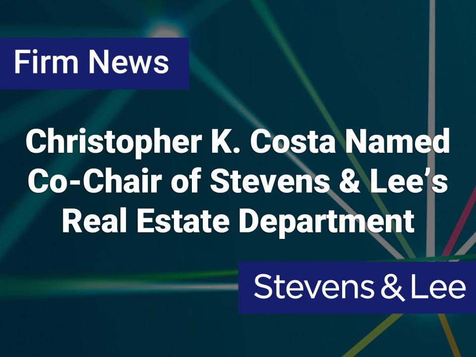 Christopher K. Costa Named Co-Chair of Stevens & Lee's Real Estate Department